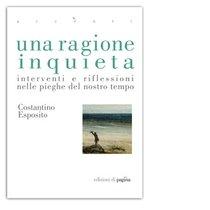 Una ragione inquieta: Interventi e riflessioni nelle pieghe del nostro tempo. Costantino Esposito | Libro | Itacalibri