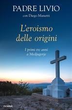 L'eroismo delle origini: I primi tre anni a Medjugorje. Livio Fanzaga, Diego Manetti | Libro | Itacalibri
