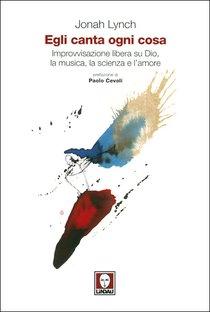 Egli canta ogni cosa: Improvvisazione libera sui Dio, la musica, la scienza e l'amore. Jonah Lynch | Libro | Itacalibri