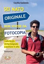 Sei nato originale non vivere da fotocopia: Carlo Acutis mi ha insegnato a puntare in alto. Cecilia Galatolo  | Libro | Itacalibri