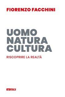 Uomo, natura, cultura: Riscoprire la realtà. Fiorenzo Facchini | Libro | Itacalibri