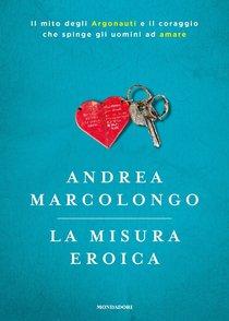 La misura eroica: Il mito degli argonauti e il coraggio che spinge gli uomini ad amare. Andrea Marcolongo | Libro | Itacalibri