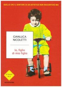 Io, figlio di mio figlio: Quello che il genitore di un autistico non racconterà mai. Gianluca Nicoletti | Libro | Itacalibri