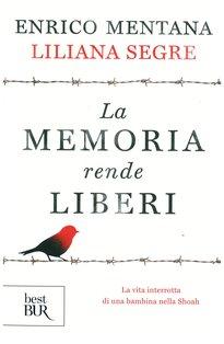 La memoria rende liberi: La vita interrotta di una bambina nella Shoah. Liliana Segre, Enrico Mentana | Libro | Itacalibri