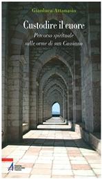 Custodire il cuore: Percorso spirituale sulle orme di san Cassiano. Gianluca Attanasio | Libro | Itacalibri