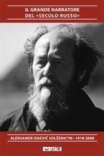 Il grande narratore del «secolo russo»: Aleksandr Isaevič Solženicyn 1918-2008. AA.VV. | Libro | Itacalibri