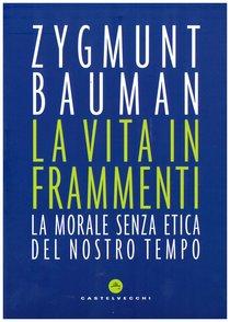 La vita in frammenti: La morale senza etica del nostro tempo. Zygmunt Bauman | Libro | Itacalibri
