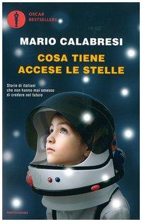 Cosa tiene accese le stelle: Storie di italiani che non hanno mai smesso di credere nel futuro. Mario Calabresi | Libro | Itacalibri