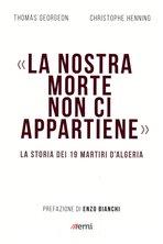 «La nostra morte non ci appartiene»: La storia dei 19 martiri d'Algeria. Thomas Georgeon, Christophe Henning | Libro | Itacalibri