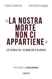 «La nostra morte non ci appartiene»: La storia dei 19 martiri d'Algeria. Christophe Henning, Thomas Georgeon | Libro | Itacalibri
