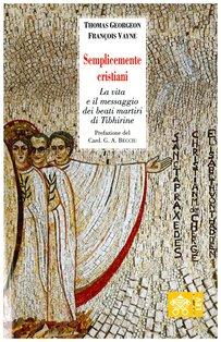 Semplicemente cristiani: La vita e il messaggio dei beati martiri di Tibhirine. Thomas Georgeon, François Vayne | Libro | Itacalibri
