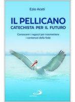 Il pellicano. Catechista per il futuro: Conoscere i ragazzi per trasmettere i contenuti della fede. Ezio Aceti   Libro   Itacalibri