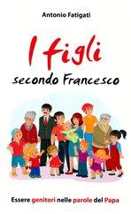 I figli secondo Francesco: Essere genitori nelle parole del Papa. Antonio Fatigati | Libro | Itacalibri