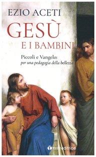 Gesù e i bambini: Piccoli e Vangelo: per una pedagogia della bellezza. Ezio Aceti | Libro | Itacalibri