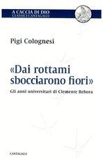 «Dai rottami sbocciarono fiori»: Gli anni universitari di Clemente Rebora. Pigi Colognesi | Libro | Itacalibri