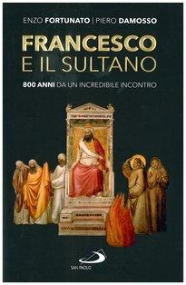 Francesco e il sultano: 800 anni da un incredibile incontro. Piero Damosso, Enzo Fortunato | Libro | Itacalibri