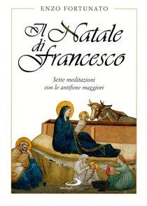 Il Natale di Francesco: Sette meditazioni con le antifone maggiori. Enzo Fortunato | Libro | Itacalibri