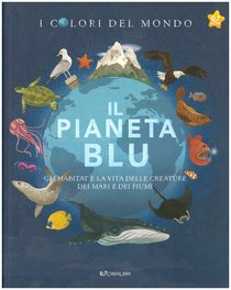 Il pianeta blu: Gli habitat e la vita delle creature dei mari e dei fiumi | Libro | Itacalibri