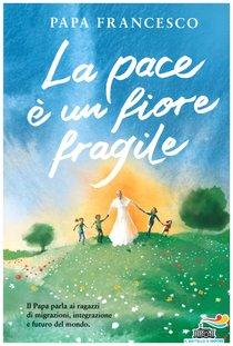 La pace è un fiore fragile - Papa Francesco (Jorge Mario Bergoglio)   Libro   Itacalibri