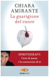 La guarigione del cuore: Spiritherapy: l'arte di amare e la conoscenza di sé. Chiara Amirante | Libro | Itacalibri