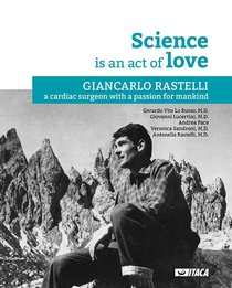 Science is an act of love: Giancarlo Rastelli, a cardiac surgeon with a passion for mankind. Gerardo Vito Lo Russo, Giovanni Lucertini, Andrea Pace, Veronica Sandroni, Antonella Rastelli | Libro | Itacalibri