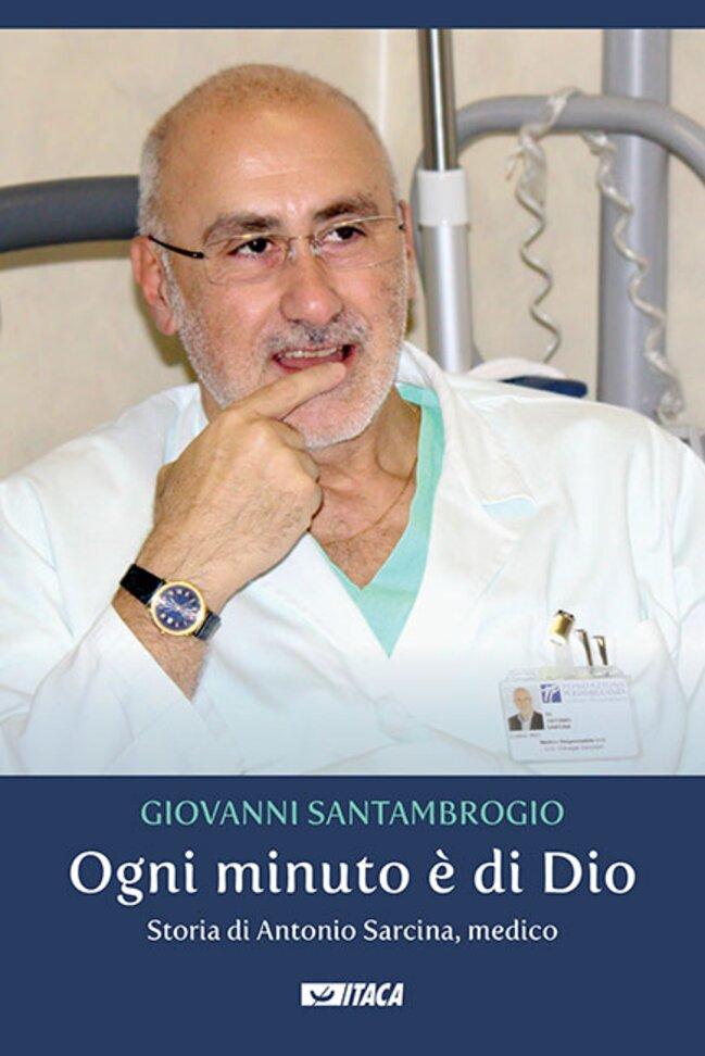 Ogni minuto è di Dio: Storia di Antonio Sarcina, medico. Giovanni Santambrogio   Libro   Itacalibri