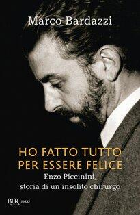 Ho fatto tutto per essere felice: Enzo Piccinini, storia di un insolito chirurgo. Marco Bardazzi | Libro | Itacalibri