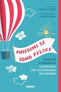 Chiedimi se sono felice: Famiglie e disabilità, un'amicizia che accompagna per sempre. AA.VV. | Libro | Itacalibri