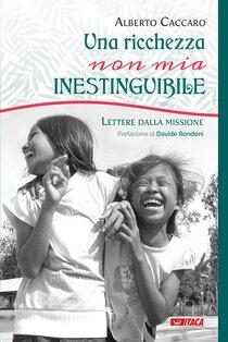 Una ricchezza, non mia, inestinguibile: Lettere dalla missione. Alberto Caccaro | Libro | Itacalibri