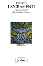 I sacramenti: o i gesti mirabili del Crocifisso glorioso. Inos Biffi | Libro | Itacalibri