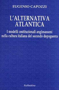 L'alternativa atlantica: I modelli costituzionali anglosassoni nella cultura italiana del secondo dopoguerra. Eugenio Capozzi | Libro | Itacalibri