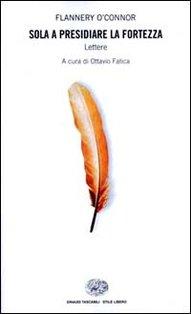 Sola a presidiare la fortezza: Lettere. Flannery O'Connor | Libro | Itacalibri