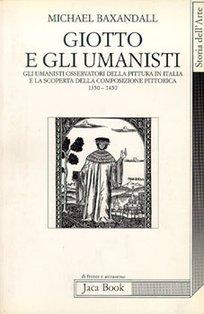 Giotto e gli umanisti: Gli Umanisti osservatori della pittura in Italia e la scoperta della comosizione pittorica (1350-1450). Michael Baxandall | Libro | Itacalibri