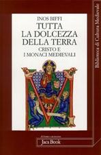 Tutta la dolcezza della Terra: Cristo e i Monaci medievali. Inos Biffi | Libro | Itacalibri