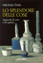 Lo splendore delle cose: Appunti di arte e di spirito. Michele Dolz | Libro | Itacalibri