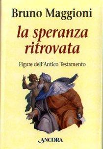 La speranza ritrovata: Figure dell'Antico Testamento. Bruno Maggioni | Libro | Itacalibri