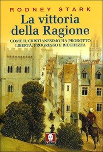 La vittoria della ragione: Come il cristianesimo ha prodotto libertà, progresso e ricchezza. Rodney Stark | Libro | Itacalibri