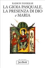 La gioia pasquale, la presenza di Dio e Maria - Raimon Panikkar | Libro | Itacalibri
