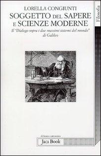 Soggetto del sapere e scienze moderne: Il <I>Dialogo sopra i due massimi sistemi del mondo</I> di Galileo. Lorella Congiunti | Libro | Itacalibri
