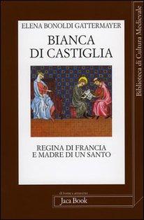 Bianca di Castiglia: Regina di Francia e madre di un Santo. Elena Gattermayer Bonoldi | Libro | Itacalibri