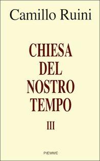 Chiesa del nostro tempo - vol. III: Prolusioni 2001-2007 del Presidente della Conferenza Episcopale Italiana. Camillo Ruini | Libro | Itacalibri