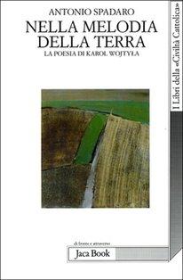 Nella melodia della terra: La poesia di Karol Wojtyla. Antonio Spadaro | Libro | Itacalibri