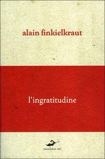 L'ingratitudine: Conversazione sul nostro tempo con Antoine Robitaille. Alain Finkielkraut | Libro | Itacalibri