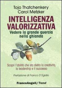 Intelligenza valorizzativa: Vedere la grande quercia in una piccola ghianda. Karol Metzker, Tojo Thatchenkery | Libro | Itacalibri