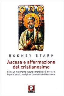 Ascesa e affermazione del cristianesimo: Come un movimento oscuro e marginale è diventato in pochi secoli la religione dominante dell'Occidente. Rodney Stark | Libro | Itacalibri