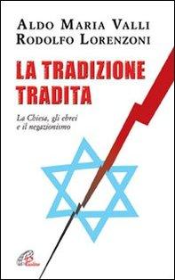 La tradizione tradita: La Chiesa, gli ebrei e il negazionismo. Aldo Maria Valli, Rodolfo Lorenzoni   Libro   Itacalibri