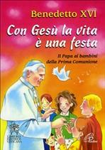 Con Gesù la vita è una festa: Il Papa ai bambini della Prima Comunione. Benedetto XVI | Libro | Itacalibri