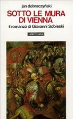 Sotto le mura di Vienna: Il romanzo di Giovanni Sobieski. Jan Dobraczynski | Libro | Itacalibri