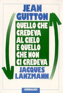 Quello che credeva al cielo e quello che non ci credeva - Jacques Lanzmann, Jean Guitton | Libro | Itacalibri