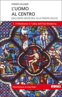 L'uomo al centro - Vol. 1: Dall'unità medievale alla perdita dell'io<br>1. Il Medioevo e l'alba dell'Età Moderna. Franco Silanos | Libro | Itacalibri
